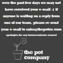 Please re-send all e-mails to sales@thepotco.com if you have not had a reply or it has 'bounced back'. We look forward to hearing from you!